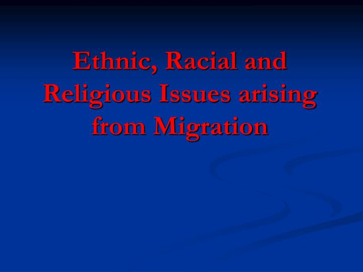 Ethnic, Racial and Religious Issues arising from Migration