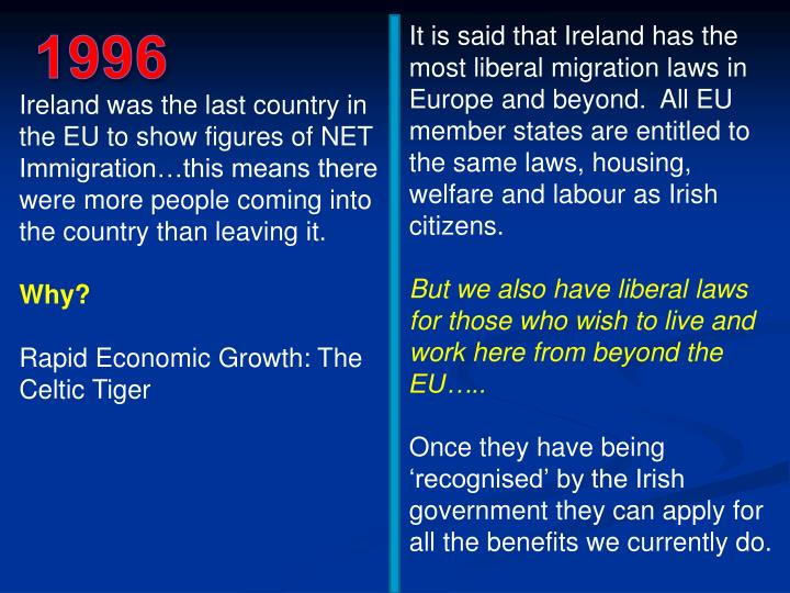 It is said that Ireland has the most liberal migration laws in Europe and beyond.  All EU member states are entitled to the same laws, housing, welfare and labour as Irish citizens.