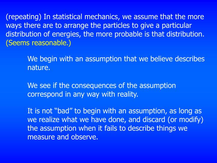 (repeating) In statistical mechanics, we assume that the more ways there are to arrange the particles to give a particular distribution of energies, the more probable is that distribution.