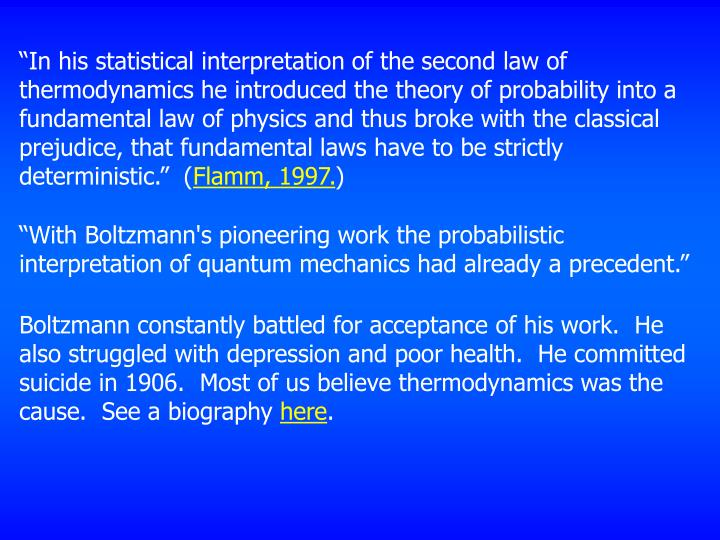 """In his statistical interpretation of the second law of thermodynamics he introduced the theory of probability into a fundamental law of physics and thus broke with the classical prejudice, that fundamental laws have to be strictly deterministic.""  ("