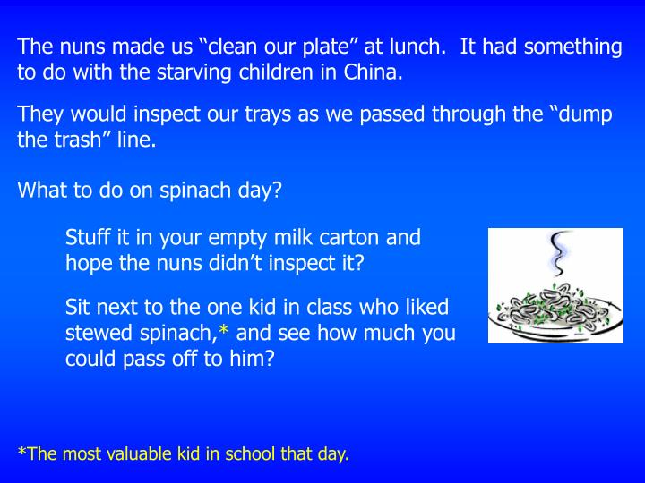 "The nuns made us ""clean our plate"" at lunch.  It had something to do with the starving children ..."