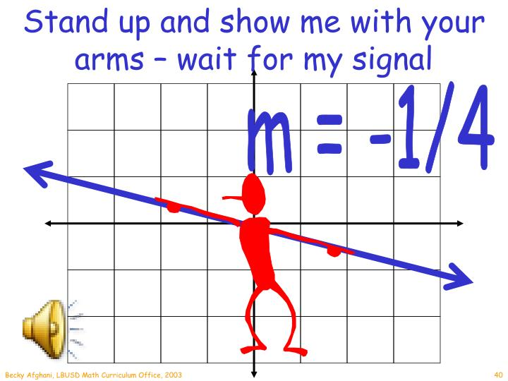 Stand up and show me with your arms – wait for my signal