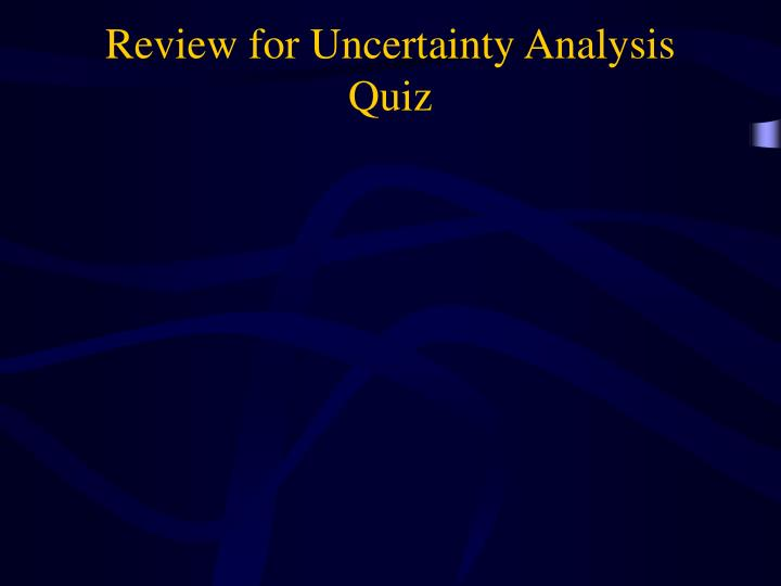 Review for Uncertainty Analysis Quiz