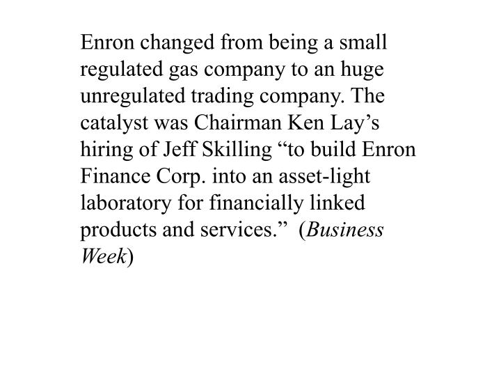 Enron changed from being a small regulated gas company to an huge unregulated trading company. The c...