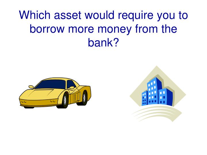 Which asset would require you to borrow more money from the bank?