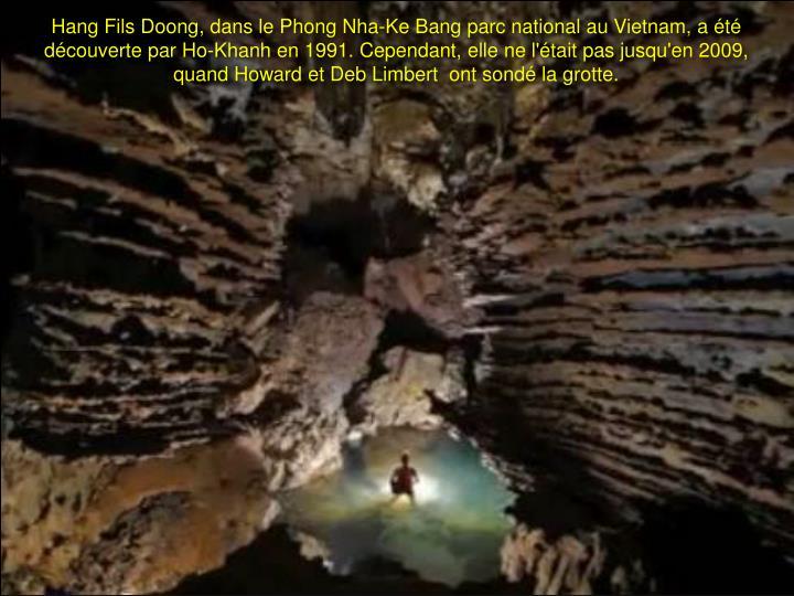 Hang Fils Doong, dans le Phong Nha-Ke Bang parc national au Vietnam, a été découverte par Ho-Khanh en 1991. Cependant, elle ne l'était pas jusqu'en 2009, quand Howard et Deb Limbert  ont sondé la grotte.