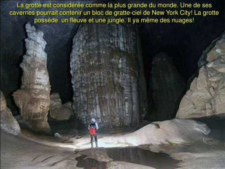 La grotte est considérée comme la plus grande du monde. Une de ses cavernes pourrait contenir un bloc de gratte-ciel de New York City! La grotte possède  un fleuve et une jungle. Il ya même des nuages!