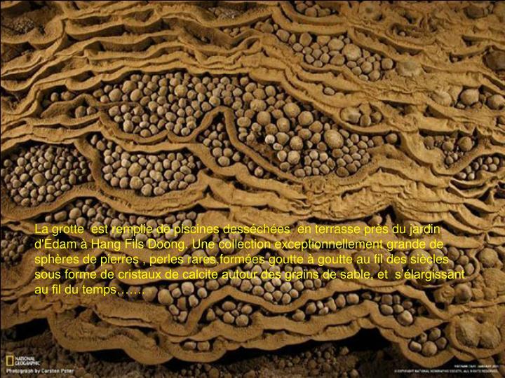 La grotte  est remplie de piscines desséchées  en terrasse près du jardin d'Edam à Hang Fils Doong. Une collection exceptionnellement grande de sphères de pierres , perles rares,formées goutte à goutte au fil des siècles sous forme de cristaux de calcite autour des grains de sable, et  s'élargissant au fil du temps…….
