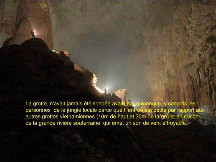 La grotte, n'avait jamais été sondée avant par quiconque, y compris les personnes  de la jungle locale parce que l'entrée est petite par rapport aux autres grottes vietnamiennes (10m de haut et 30m de large) et en raison de la grande rivière souterraine  qui émet un son de vent effroyable.