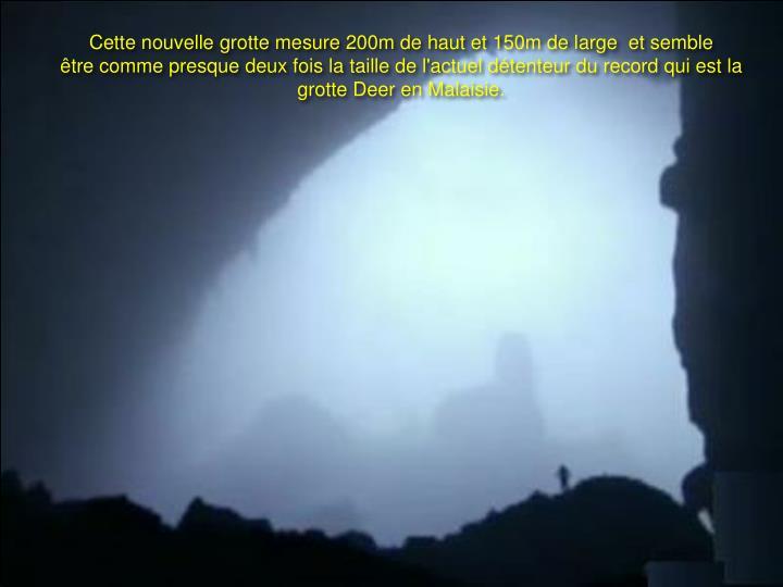 Cette nouvelle grotte mesure 200m de haut et 150m de large  et semble