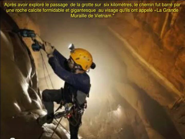 """Après avoir exploré le passage  de la grotte sur  six kilomètres, le chemin fut barré par une roche calcite formidable et gigantesque  au visage qu'ils ont appelé «La Grande Muraille de Vietnam."""""""