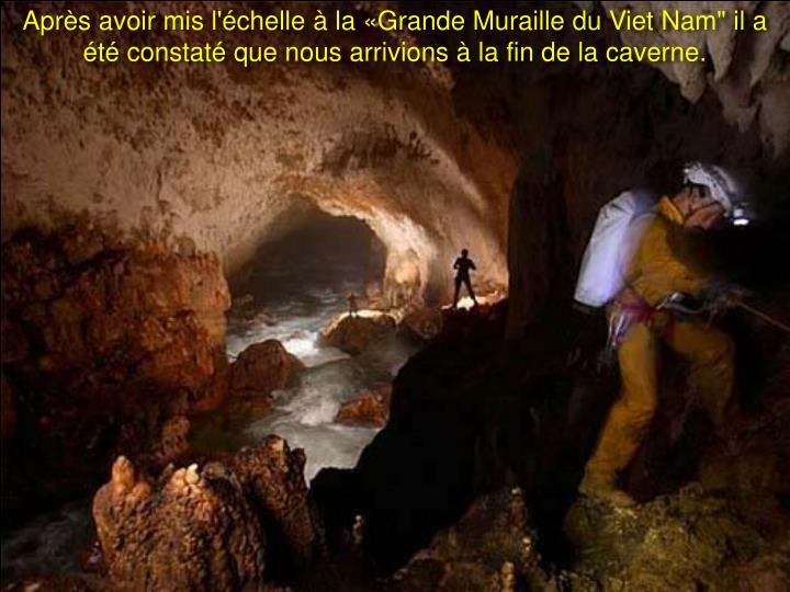 """Après avoir mis l'échelle à la «Grande Muraille du Viet Nam"""" il a été constaté que nous arrivions à la fin de la caverne."""