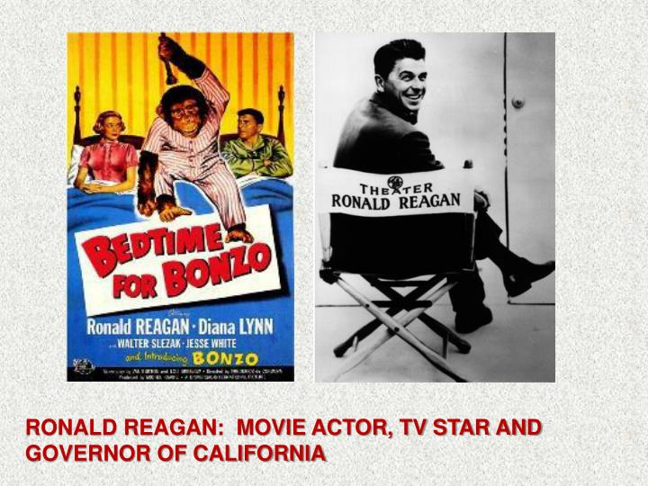 RONALD REAGAN:  MOVIE ACTOR, TV STAR AND GOVERNOR OF CALIFORNIA