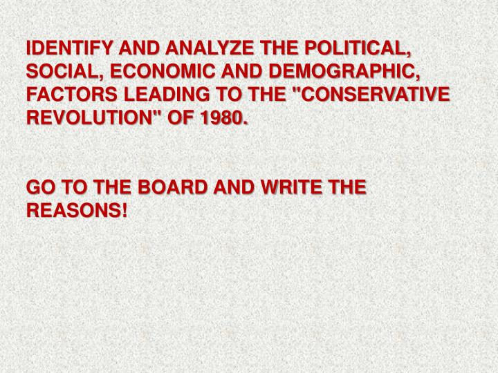 "IDENTIFY AND ANALYZE THE POLITICAL, SOCIAL, ECONOMIC AND DEMOGRAPHIC, FACTORS LEADING TO THE ""CONSERVATIVE REVOLUTION"" OF 1980."
