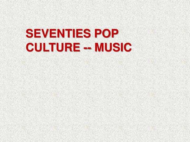 SEVENTIES POP CULTURE -- MUSIC