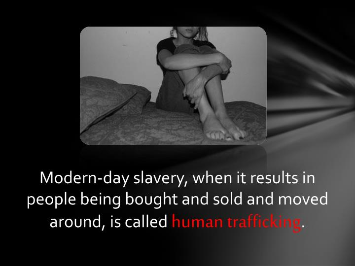 Modern-day slavery, when it results in people being bought and sold and moved around, is called