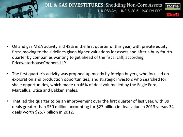 Oil and gas M&A activity slid 48% in the first quarter of this year, with private equity firms moving to the sidelines given higher valuations for assets and after a busy fourth quarter by companies wanting to get ahead of the fiscal cliff, according