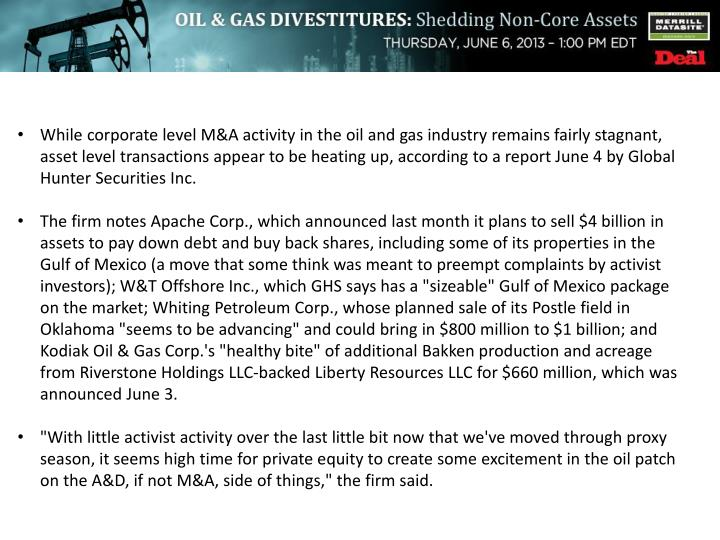 While corporate level M&A activity in the oil and gas industry remains fairly stagnant, asset level transactions appear to be heating up, according to a report June 4 by Global Hunter Securities Inc