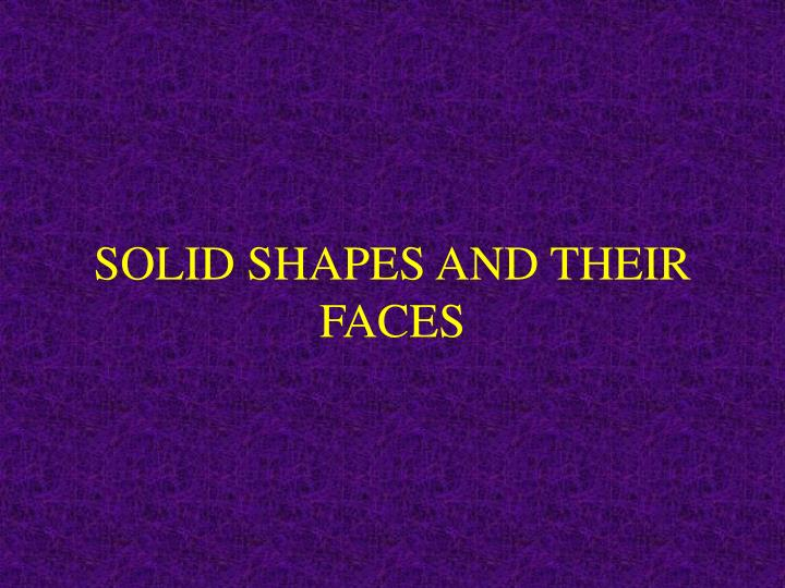 SOLID SHAPES AND THEIR FACES