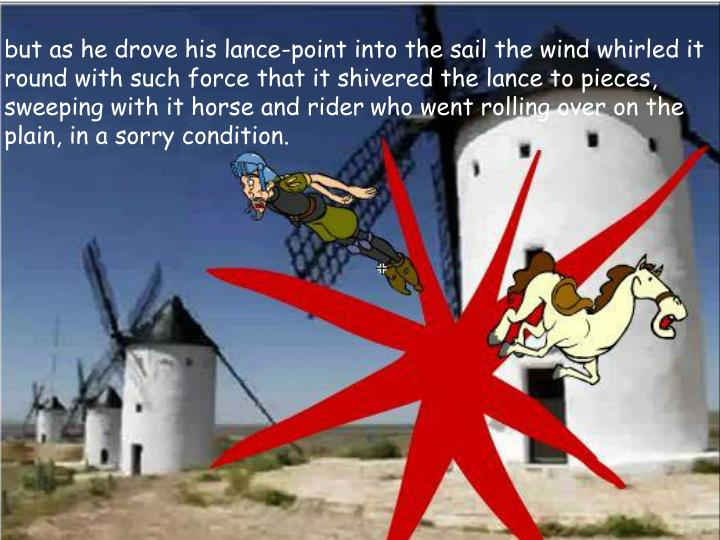 but as he drove his lance-point into the sail the wind whirled it round with such force that it shivered the lance to pieces, sweeping with it horse and rider