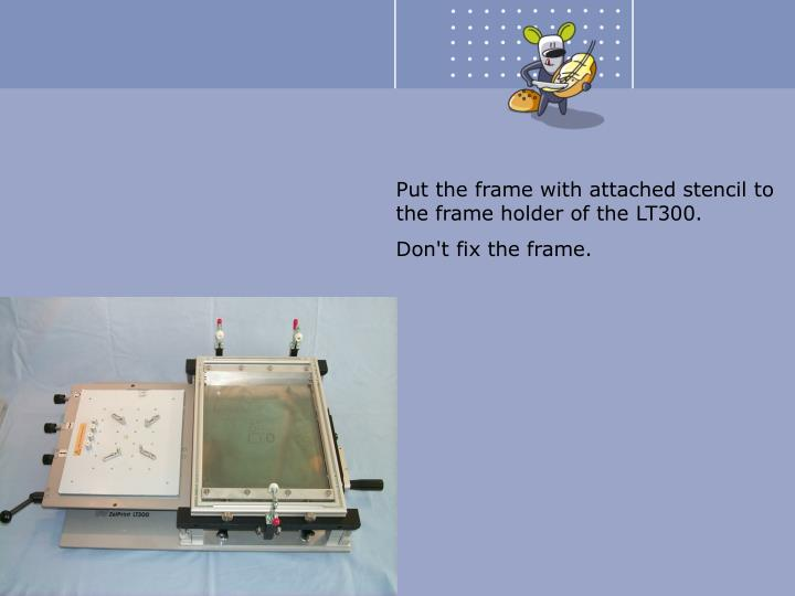 Put the frame with attached stencil to the frame holder of the LT300.