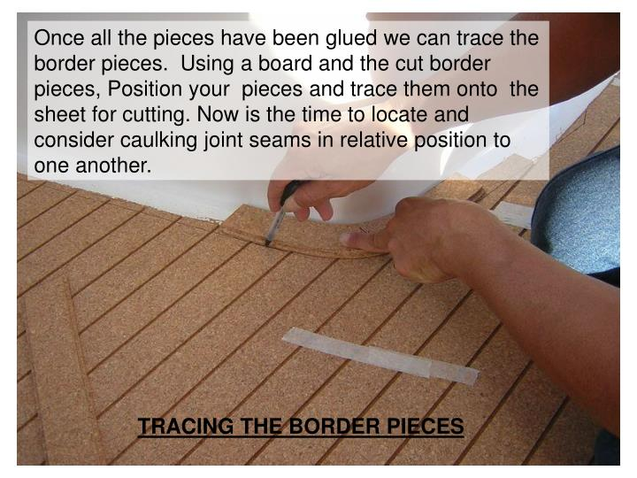 Once all the pieces have been glued we can trace the border pieces.  Using a board and the cut border pieces, Position your  pieces and trace them onto  the sheet for cutting. Now is the time to locate and consider caulking joint seams in relative position to one another.