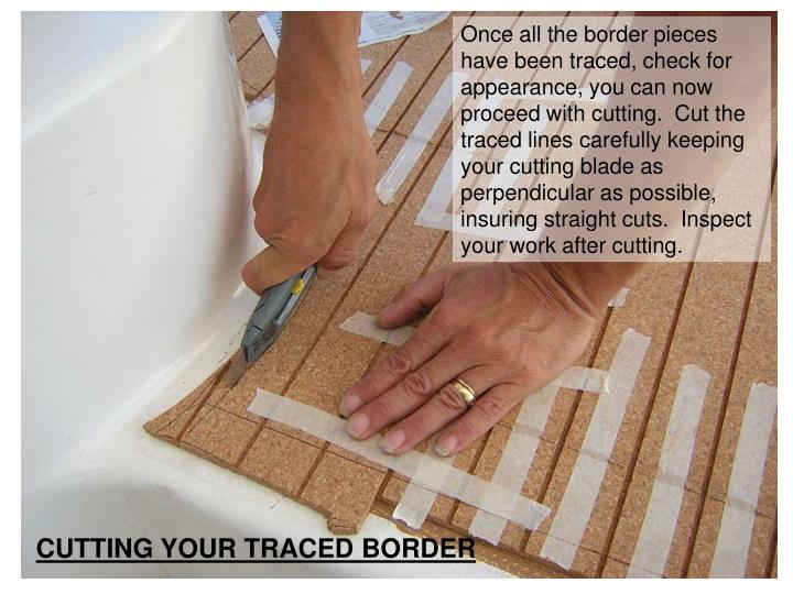 Once all the border pieces have been traced, check for appearance, you can now proceed with cutting.  Cut the traced lines carefully keeping your cutting blade as perpendicular as possible, insuring straight cuts.  Inspect your work after cutting.