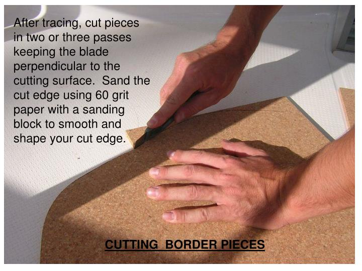After tracing, cut pieces in two or three passes keeping the blade perpendicular to the cutting surf...
