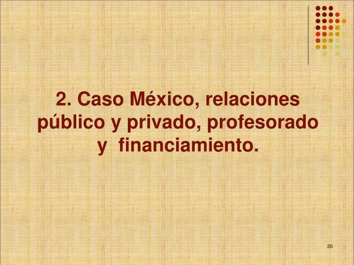 2. Caso México, relaciones público y privado, profesorado y  financiamiento.