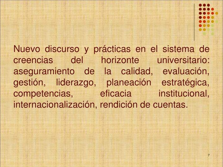 Nuevo discurso y prácticas en el sistema de creencias del horizonte universitario: aseguramiento de la calidad, evaluación, gestión, liderazgo, planeación estratégica, competencias, eficacia institucional, internacionalización, rendición de cuentas.