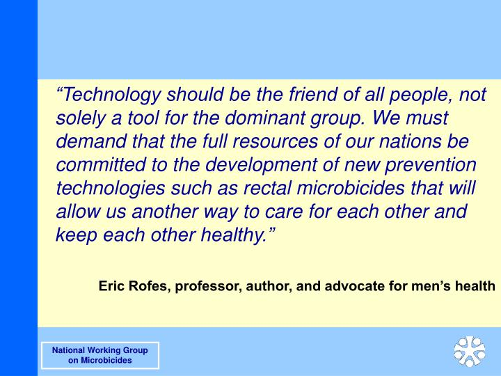 """Technology should be the friend of all people, not solely a tool for the dominant group. We must demand that the full resources of our nations be committed to the development of new prevention technologies such as rectal microbicides that will allow us another way to care for each other and keep each other healthy."""