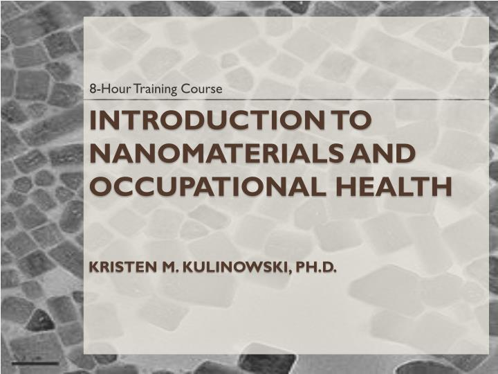 Introduction to nanomaterials and occupational health kristen m kulinowski ph d