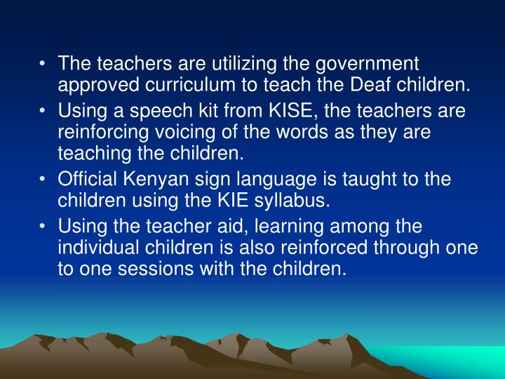 The teachers are utilizing the government approved curriculum to teach the Deaf children.
