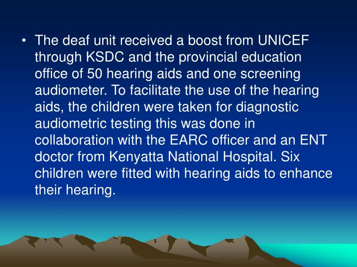 The deaf unit received a boost from UNICEF through KSDC and the provincial education office of 50 hearing aids and one screening audiometer. To facilitate the use of the hearing aids, the children were taken for diagnostic audiometric testing this was done in collaboration with the EARC officer and an ENT doctor from Kenyatta National Hospital. Six children were fitted with hearing aids to enhance their hearing.