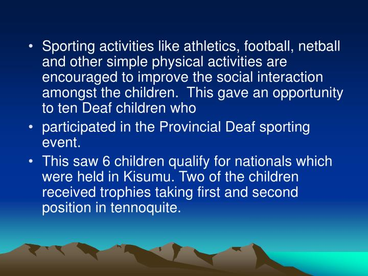 Sporting activities like athletics, football, netball and other simple physical activities are encouraged to improve the social interaction amongst the children.  This gave an opportunity to ten Deaf children who