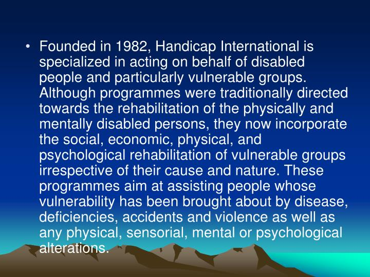 Founded in 1982, Handicap International is specialized in acting on behalf of disabled people and particularly vulnerable groups. Although programmes were traditionally directed towards the rehabilitation of the physically and mentally disabled persons, they now incorporate the social, economic, physical, and psychological rehabilitation of vulnerable groups irrespective of their cause and nature. These programmes aim at assisting people whose vulnerability has been brought about by disease, deficiencies, accidents and violence as well as any physical, sensorial, mental or psychological alterations.