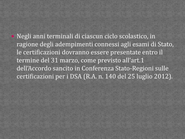 Negli anni terminali di ciascun ciclo scolastico, in ragione degli adempimenti connessi agli esami di Stato, le certificazioni dovranno essere presentate entro il termine del 31 marzo, come previsto all'art.1 dell'Accordo sancito in Conferenza Stato-Regioni sulle certificazioni per i DSA (R.A. n. 140 del 25 luglio 2012).