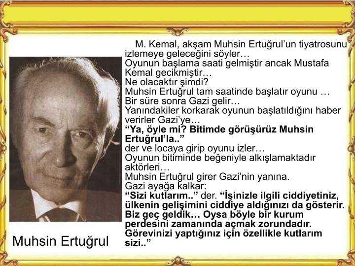 M. Kemal, akam Muhsin Erturulun tiyatrosunu izlemeye geleceini syler