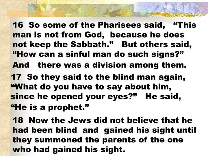 16  So some of the Pharisees said,   This man is not from God,  because he does not keep the Sabbath.   But others said,  How can a sinful man do such signs? And   there was a division among them.