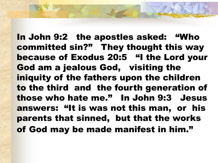 In John 9:2   the apostles asked:   Who committed sin?   They thought this way because of Exodus 20:5   I the Lord your God am a jealous God,   visiting the iniquity of the fathers upon the children to the third  and  the fourth generation of those who hate me.   In John 9:3   Jesus answers:  It is was not this man,  or  his parents that sinned,  but that the works of God may be made manifest in him.