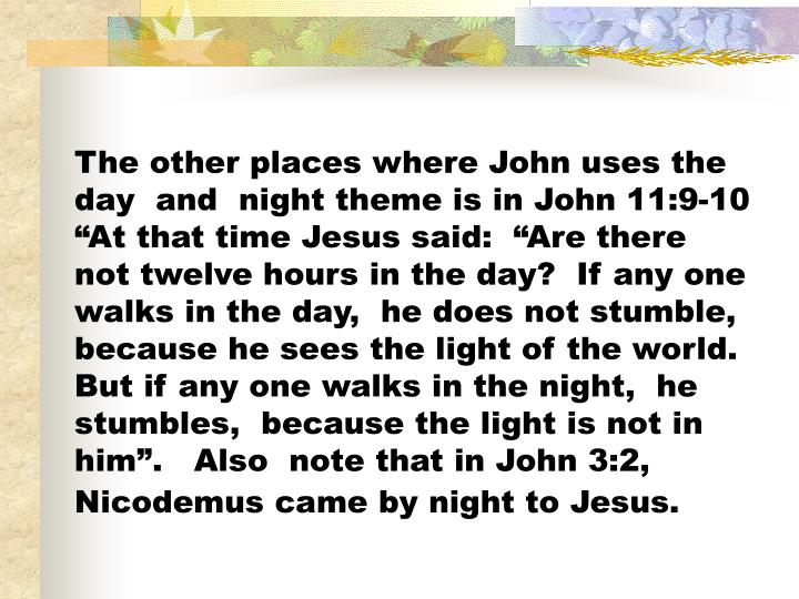 The other places where John uses the day  and  night theme is in John 11:9-10 At that time Jesus said:  Are there not twelve hours in the day?  If any one walks in the day,  he does not stumble,  because he sees the light of the world.  But if any one walks in the night,  he stumbles,  because the light is not in him.   Also  note that in John 3:2,  Nicodemus came by night to Jesus.
