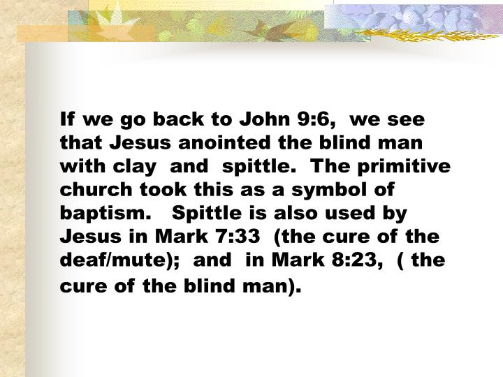 If we go back to John 9:6,  we see that Jesus anointed the blind man with clay  and  spittle.  The primitive church took this as a symbol of baptism.   Spittle is also used by Jesus in Mark 7:33  (the cure of the deaf/mute);  and  in Mark 8:23,  ( the cure of the blind man).