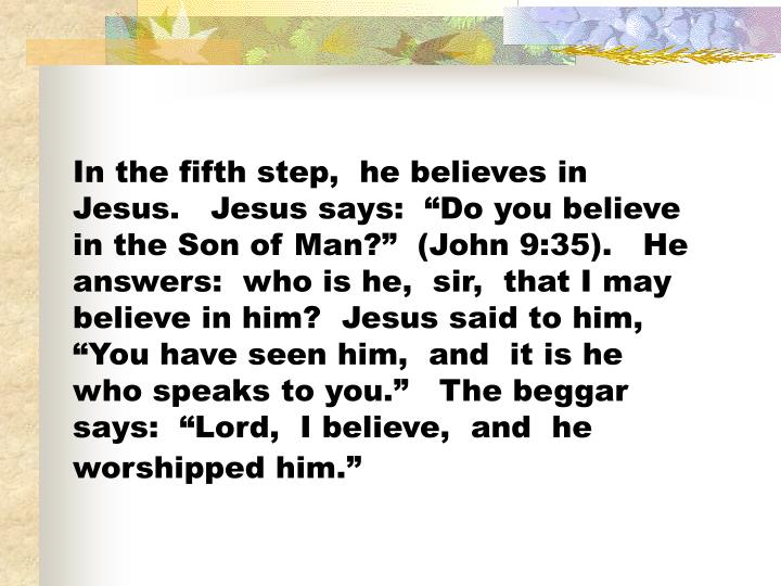 In the fifth step,  he believes in Jesus.   Jesus says:  Do you believe in the Son of Man?  (John 9:35).   He answers:  who is he,  sir,  that I may believe in him?  Jesus said to him,  You have seen him,  and  it is he who speaks to you.   The beggar says:  Lord,  I believe,  and  he worshipped him.