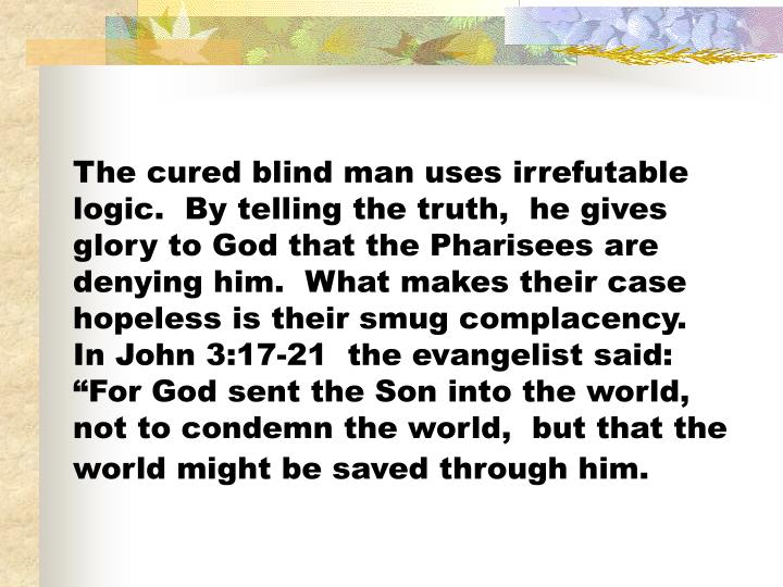The cured blind man uses irrefutable logic.  By telling the truth,  he gives glory to God that the Pharisees are denying him.  What makes their case hopeless is their smug complacency.   In John 3:17-21  the evangelist said:  For God sent the Son into the world,  not to condemn the world,  but that the world might be saved through him.