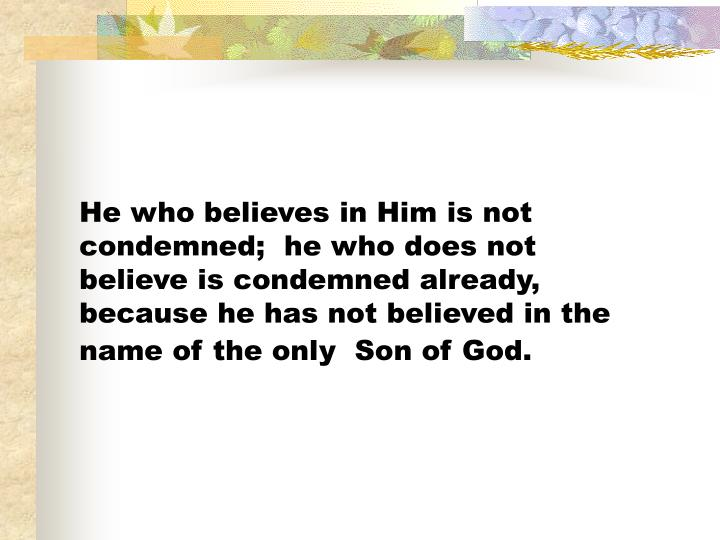 He who believes in Him is not condemned;  he who does not believe is condemned already, because he has not believed in the name of the only  Son of God.