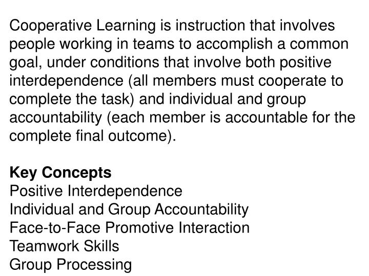 Cooperative Learning is instruction that involves people working in teams to accomplish a common goal, under conditions that involve both positive interdependence (all members must cooperate to complete the task) and individual and group accountability (each member is accountable for the complete final outcome).