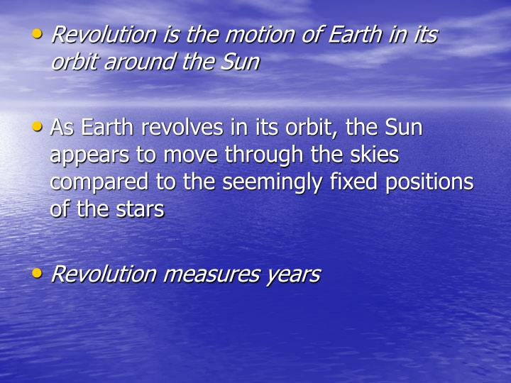Revolution is the motion of Earth in its orbit around the Sun