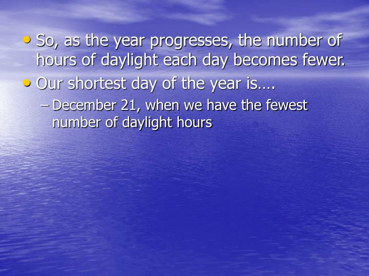 So, as the year progresses, the number of hours of daylight each day becomes fewer.