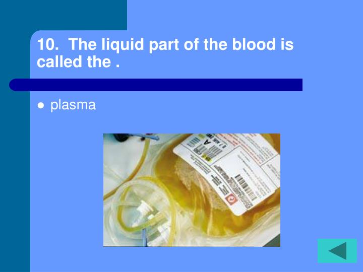 10.  The liquid part of the blood is called the .