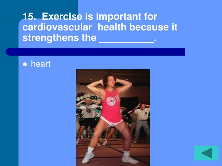 15.  Exercise is important for cardiovascular  health because it strengthens the __________.